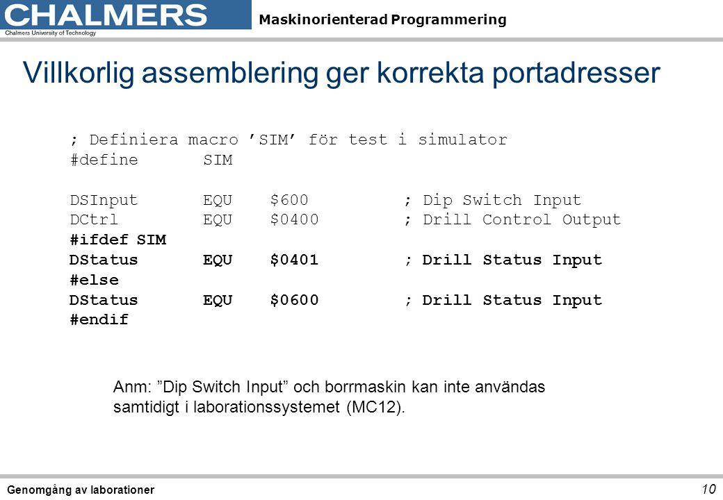 Maskinorienterad Programmering Villkorlig assemblering ger korrekta portadresser 10 Genomgång av laborationer ; Definiera macro 'SIM' för test i simulator #defineSIM DSInputEQU$600; Dip Switch Input DCtrlEQU$0400; Drill Control Output #ifdefSIM DStatusEQU$0401; Drill Status Input #else DStatusEQU$0600; Drill Status Input #endif Anm: Dip Switch Input och borrmaskin kan inte användas samtidigt i laborationssystemet (MC12).