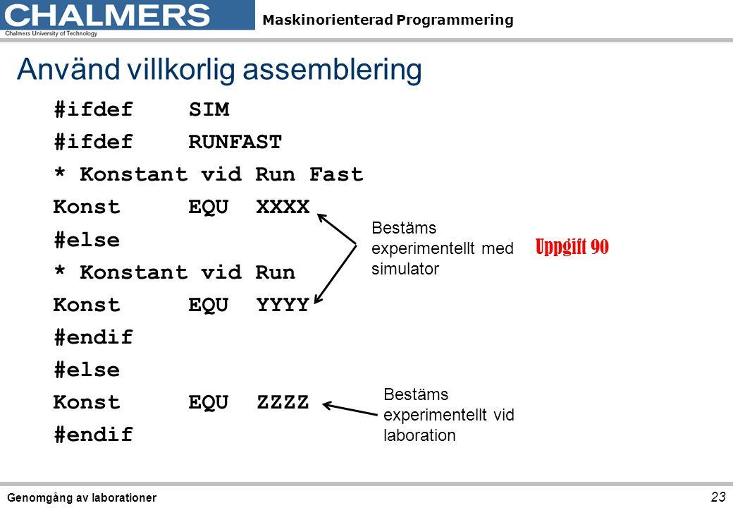 Maskinorienterad Programmering Genomgång av laborationer 23 Använd villkorlig assemblering #ifdefSIM #ifdefRUNFAST * Konstant vid Run Fast KonstEQUXXXX #else * Konstant vid Run KonstEQUYYYY #endif #else KonstEQUZZZZ #endif Uppgift 90 Bestäms experimentellt med simulator Bestäms experimentellt vid laboration