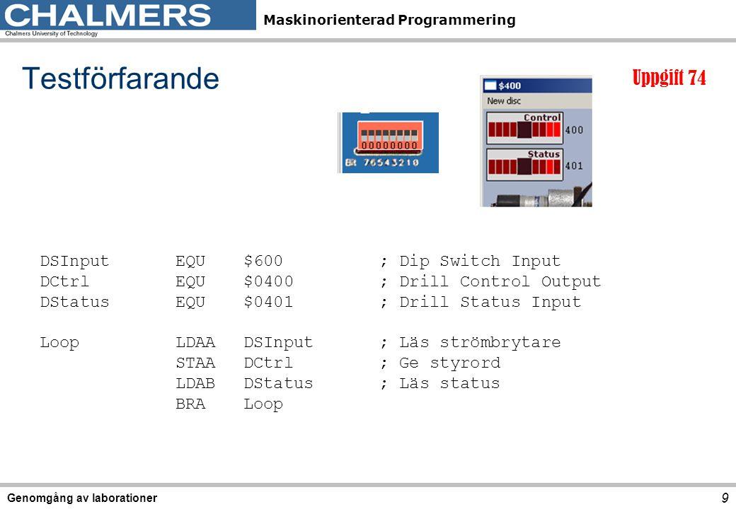 Maskinorienterad Programmering Genomgång av laborationer 9 Testförfarande DSInputEQU$600; Dip Switch Input DCtrlEQU$0400; Drill Control Output DStatusEQU$0401; Drill Status Input LoopLDAADSInput; Läs strömbrytare STAADCtrl; Ge styrord LDABDStatus; Läs status BRA Loop Uppgift 74
