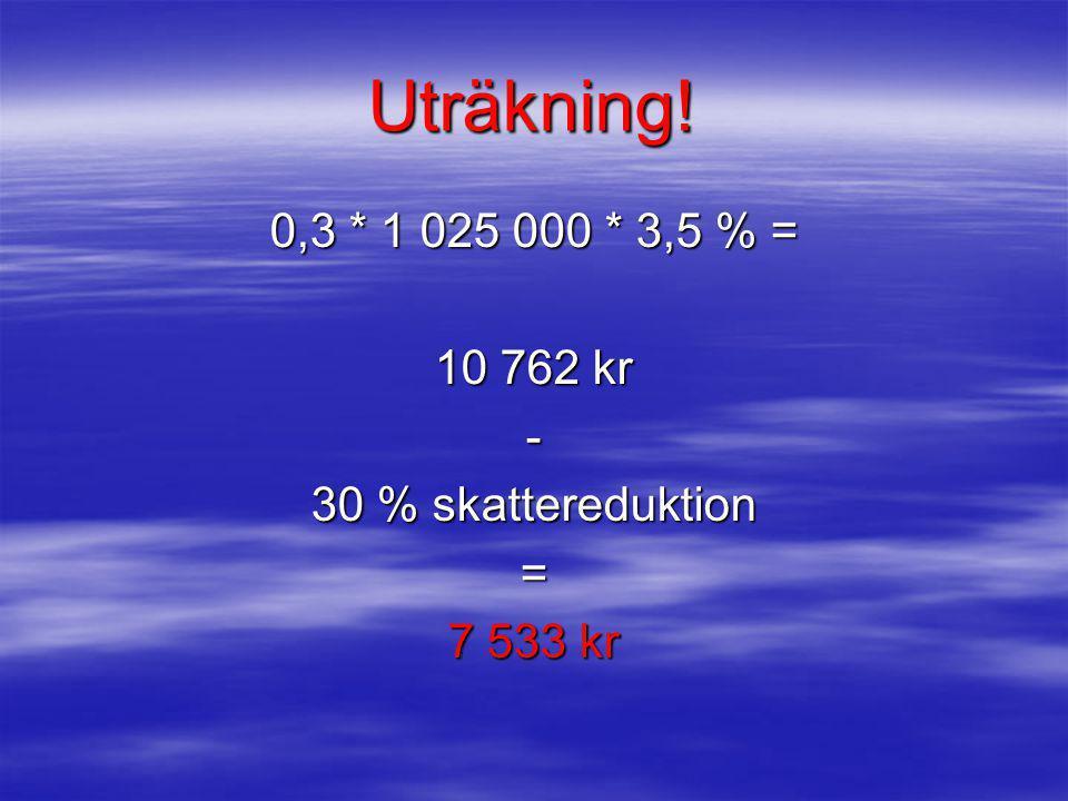 Uträkning! 0,3 * 1 025 000 * 3,5 % = 10 762 kr - 30 % skattereduktion = 7 533 kr