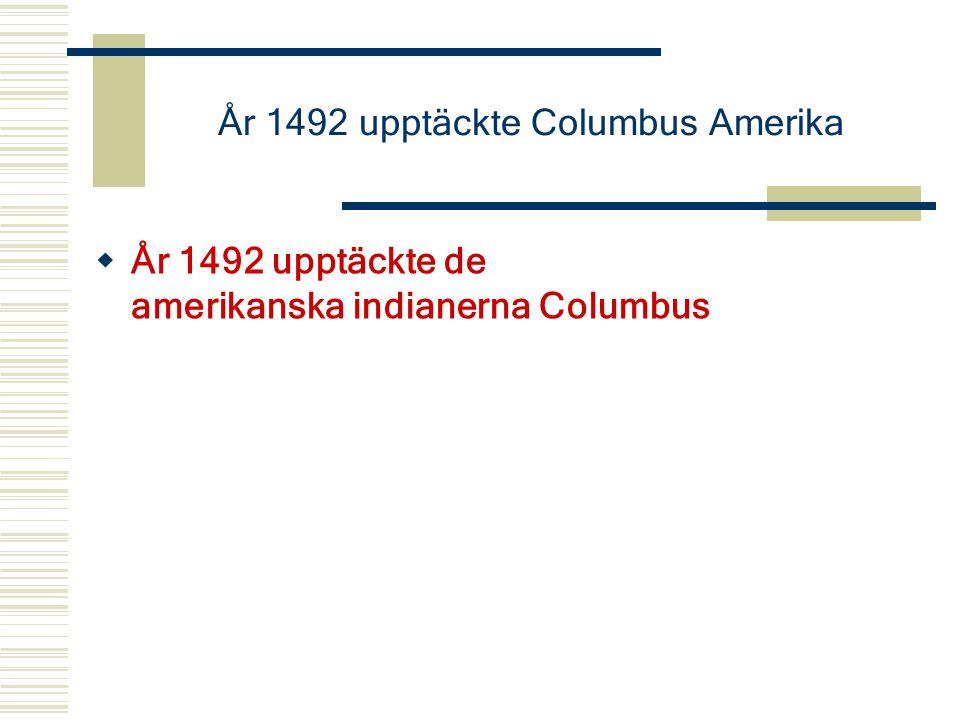 År 1492 upptäckte Columbus Amerika  År 1492 upptäckte de amerikanska indianerna Columbus