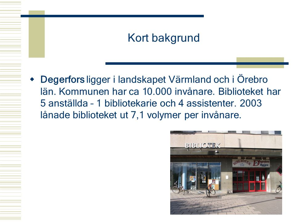 Kort bakgrund  Degerfors ligger i landskapet Värmland och i Örebro län. Kommunen har ca 10.000 invånare. Biblioteket har 5 anställda – 1 bibliotekari