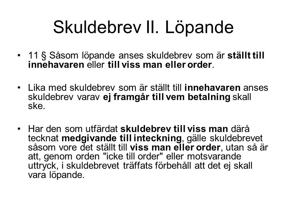 Skuldebrev II. Löpande •11 § Såsom löpande anses skuldebrev som är ställt till innehavaren eller till viss man eller order. •Lika med skuldebrev som ä