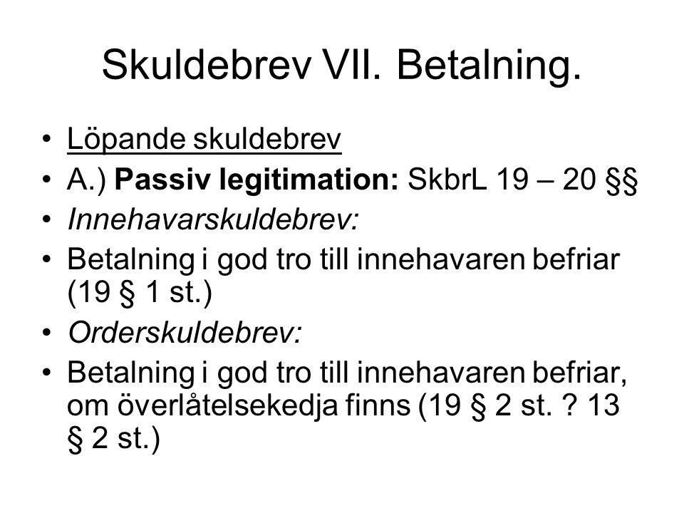 Skuldebrev VII. Betalning. •Löpande skuldebrev •A.) Passiv legitimation: SkbrL 19 – 20 §§ •Innehavarskuldebrev: •Betalning i god tro till innehavaren