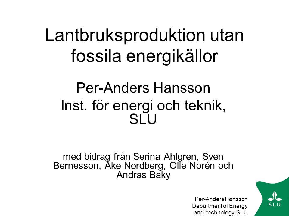 Per-Anders Hansson Department of Energy and technology, SLU Modernt jordbruk kräver mycket (fossil) energi •Olja för uppvärmning 0,6 TWh (STEM) •Biobränsle för uppvärmning1,2 TWh (STEM) •El1,4 TWh (STEM) •Drivmedel 1,8 TWh (Edström) •Kvävegödsel2,6 TWh (Edström)