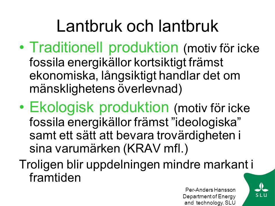 Per-Anders Hansson Department of Energy and technology, SLU Lantbruk och lantbruk •Traditionell produktion (motiv för icke fossila energikällor kortsiktigt främst ekonomiska, långsiktigt handlar det om mänsklighetens överlevnad) •Ekologisk produktion (motiv för icke fossila energikällor främst ideologiska samt ett sätt att bevara trovärdigheten i sina varumärken (KRAV mfl.) Troligen blir uppdelningen mindre markant i framtiden