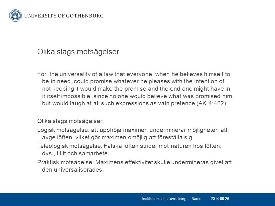 Olika slags motsägelser For, the universality of a law that everyone, when he believes himself to be in need, could promise whatever he pleases with the intention of not keeping it would make the promise and the end one might have in it itself impossible, since no one would believe what was promised him but would laugh at all such expressions as vain pretence (AK 4:422).