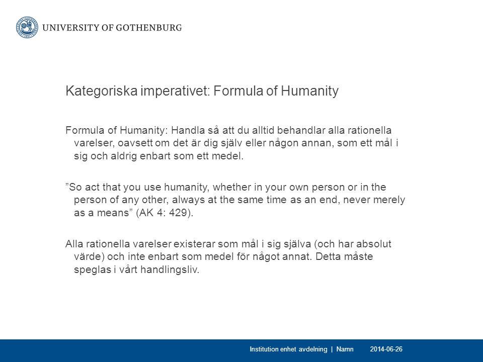 Kategoriska imperativet: Formula of Humanity Formula of Humanity: Handla så att du alltid behandlar alla rationella varelser, oavsett om det är dig själv eller någon annan, som ett mål i sig och aldrig enbart som ett medel.