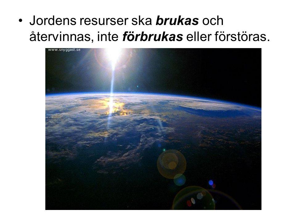 •Jordens resurser ska brukas och återvinnas, inte förbrukas eller förstöras.