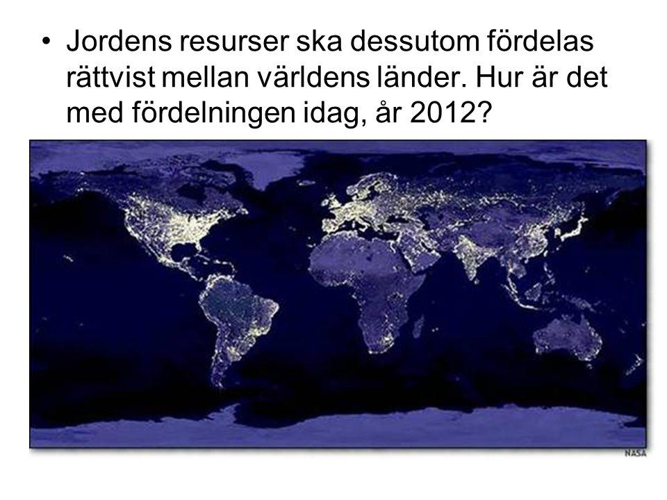 •Jordens resurser ska dessutom fördelas rättvist mellan världens länder. Hur är det med fördelningen idag, år 2012?