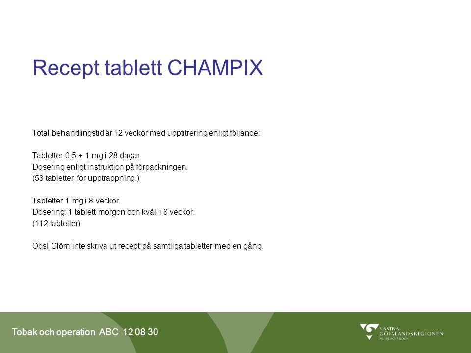 Tobak och operation ABC 12 08 30 Recept tablett CHAMPIX Total behandlingstid är 12 veckor med upptitrering enligt följande: Tabletter 0,5 + 1 mg i 28 dagar Dosering enligt instruktion på förpackningen.