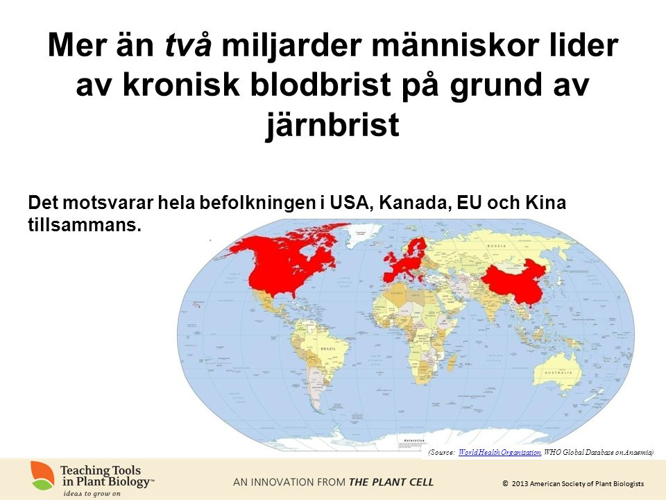 © 2013 American Society of Plant Biologists Det motsvarar hela befolkningen i USA, Kanada, EU och Kina tillsammans. (Source: World Health Organization
