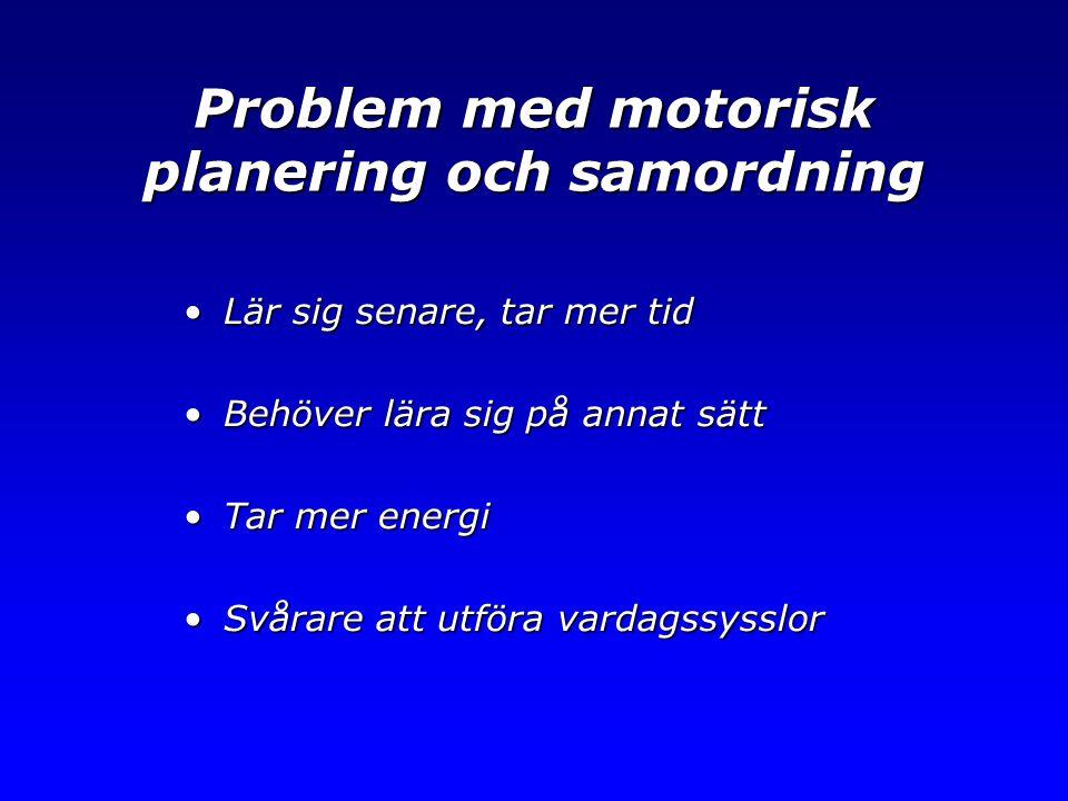 Problem med motorisk planering och samordning •Lär sig senare, tar mer tid •Behöver lära sig på annat sätt •Tar mer energi •Svårare att utföra vardags
