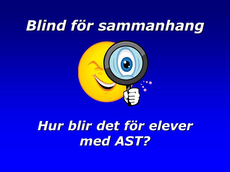 Blind för sammanhang Hur blir det för elever med AST?