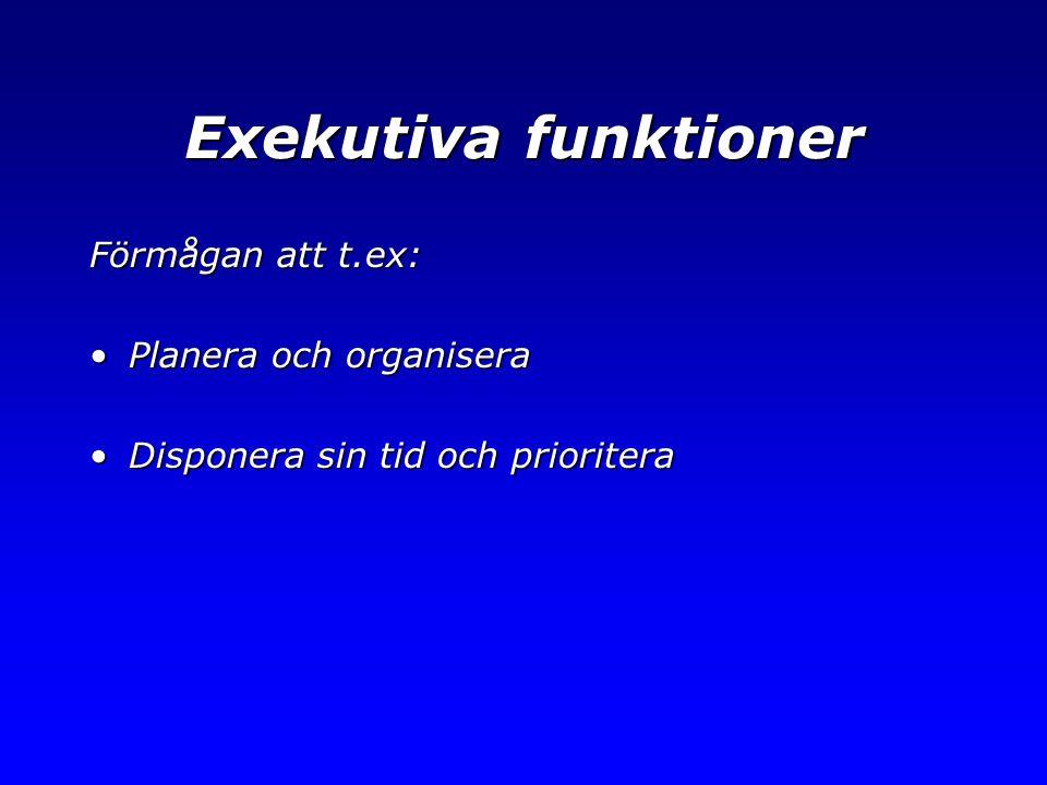 Exekutiva funktioner Förmågan att t.ex: •Planera och organisera •Disponera sin tid och prioritera