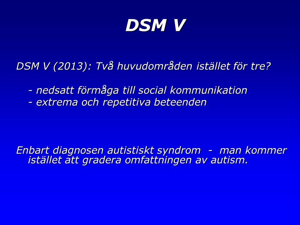 DSM V DSM V (2013): Två huvudområden istället för tre? - nedsatt förmåga till social kommunikation - extrema och repetitiva beteenden Enbart diagnosen