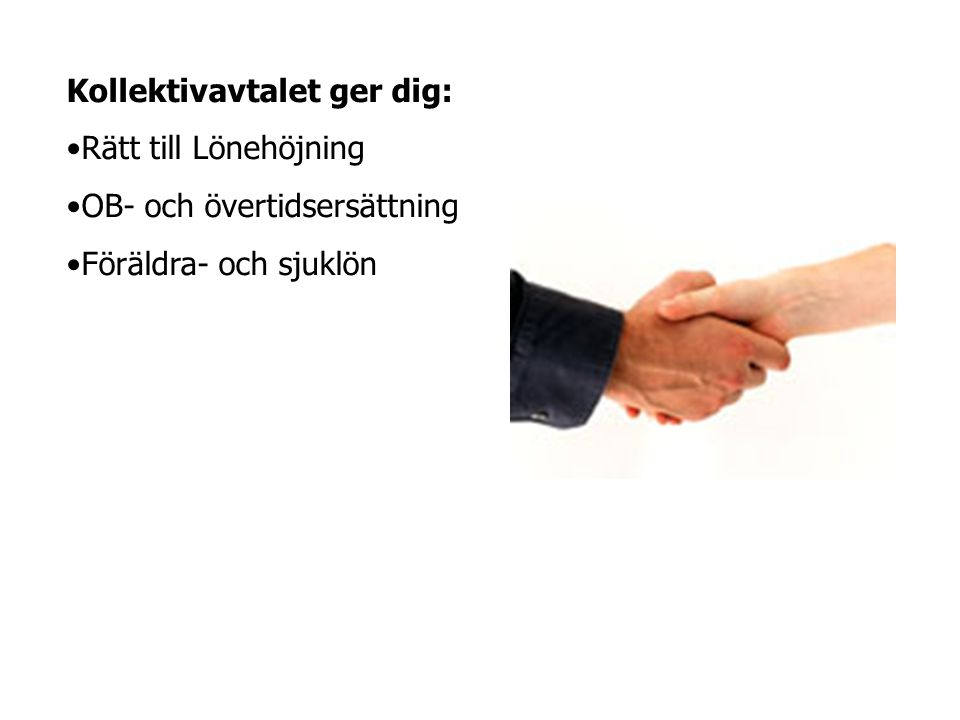 Kollektivavtalet ger dig: •Rätt till Lönehöjning •OB- och övertidsersättning •Föräldra- och sjuklön
