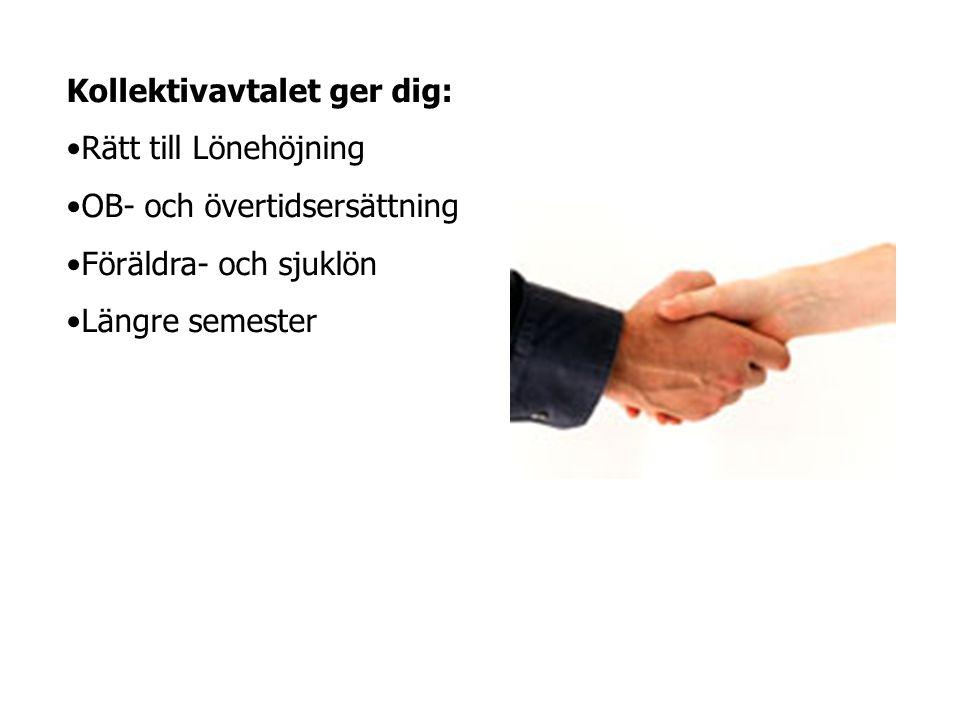 Kollektivavtalet ger dig: •Rätt till Lönehöjning •OB- och övertidsersättning •Föräldra- och sjuklön •Längre semester