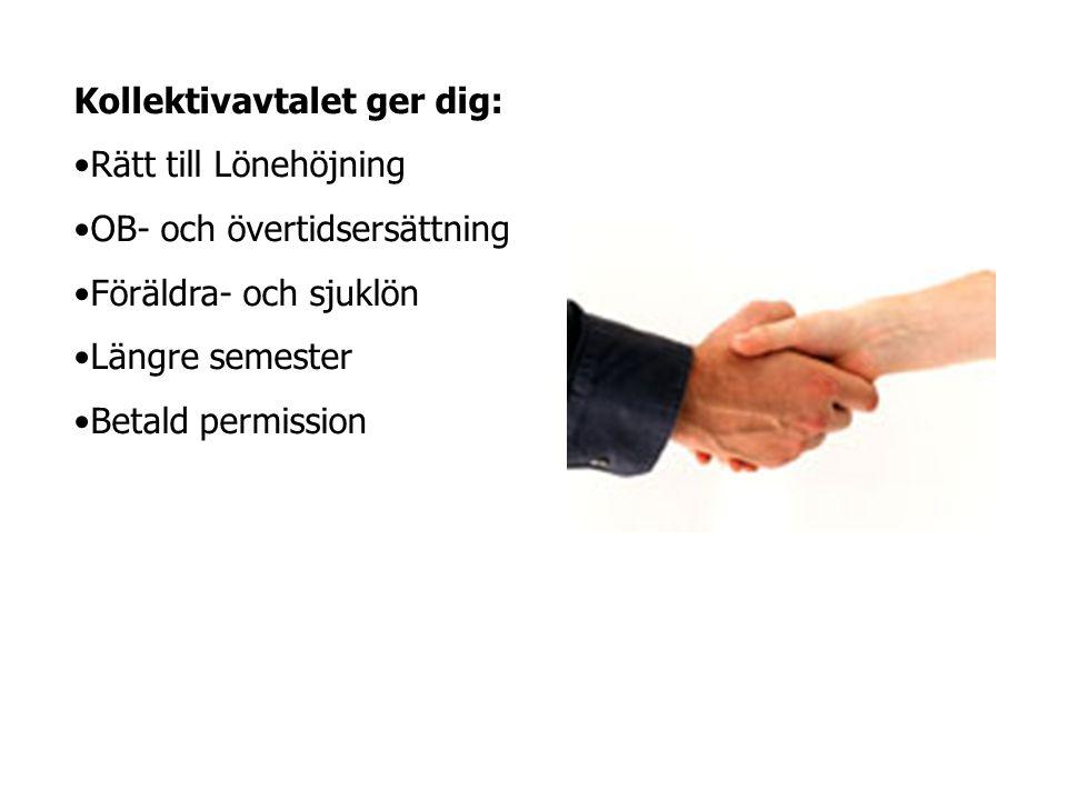 Kollektivavtalet ger dig: •Rätt till Lönehöjning •OB- och övertidsersättning •Föräldra- och sjuklön •Längre semester •Betald permission