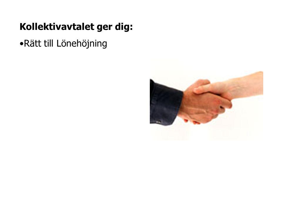 Kollektivavtalet ger dig: •Rätt till Lönehöjning