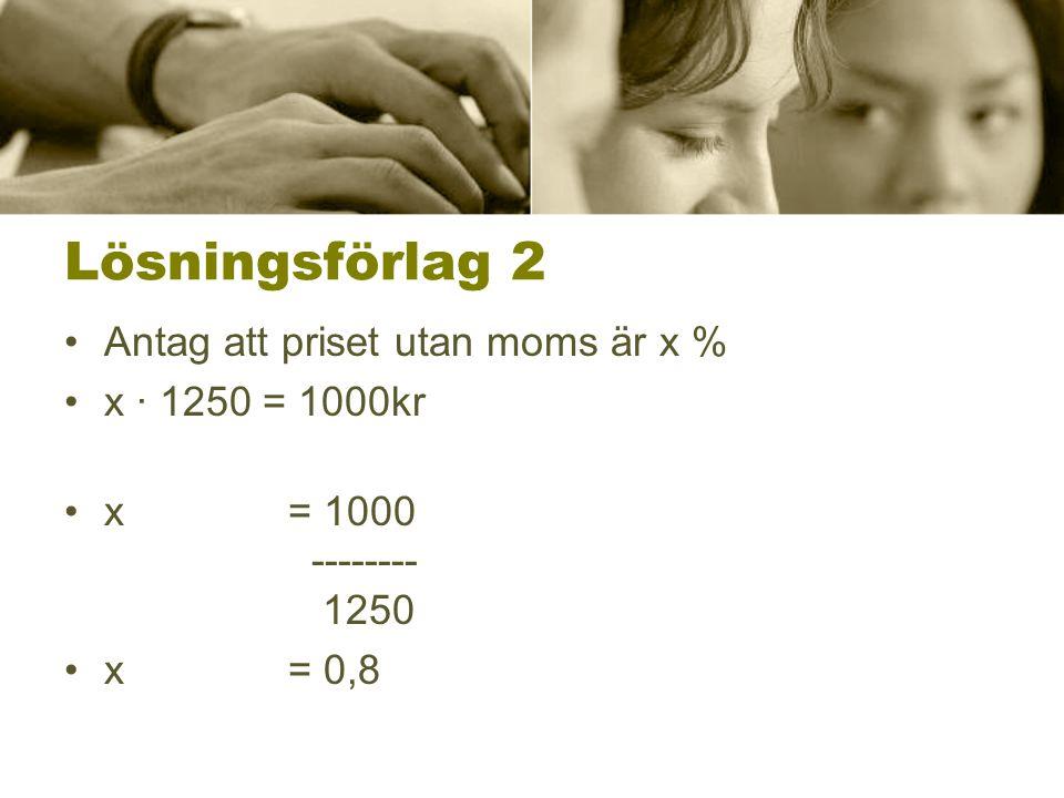 Lösningsförlag 2 •Antag att priset utan moms är x % •x ∙ 1250 = 1000kr •x = 1000 -------- 1250 •x = 0,8
