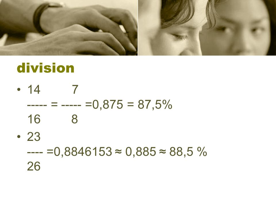 division •147 ----- = ----- =0,875= 87,5% 16 8 •23 ---- =0,8846153 ≈ 0,885 ≈ 88,5 % 26