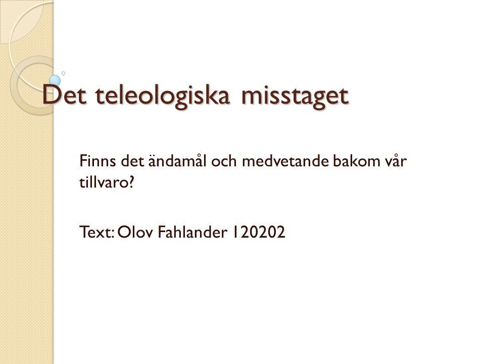 Det teleologiska misstaget Finns det ändamål och medvetande bakom vår tillvaro? Text: Olov Fahlander 120202