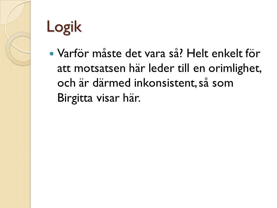 Logik  Varför måste det vara så? Helt enkelt för att motsatsen här leder till en orimlighet, och är därmed inkonsistent, så som Birgitta visar här.