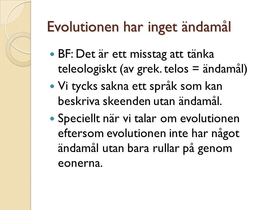 Evolutionen har inget ändamål  BF: Det är ett misstag att tänka teleologiskt (av grek. telos = ändamål)  Vi tycks sakna ett språk som kan beskriva s