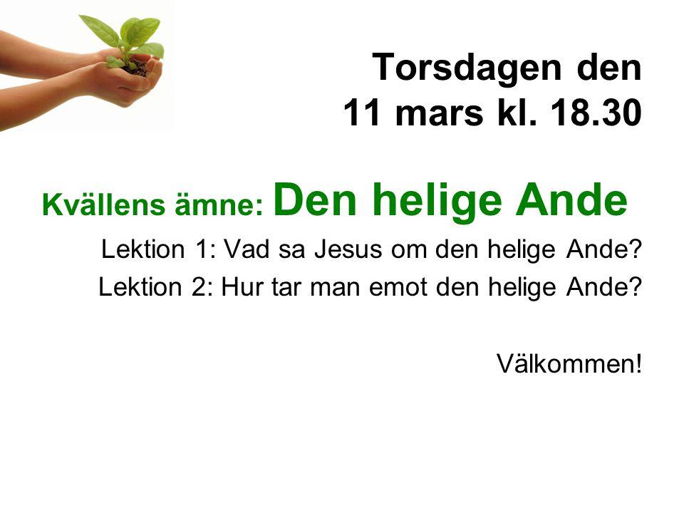 Torsdagen den 11 mars kl. 18.30 Kvällens ämne: Den helige Ande Lektion 1: Vad sa Jesus om den helige Ande? Lektion 2: Hur tar man emot den helige Ande