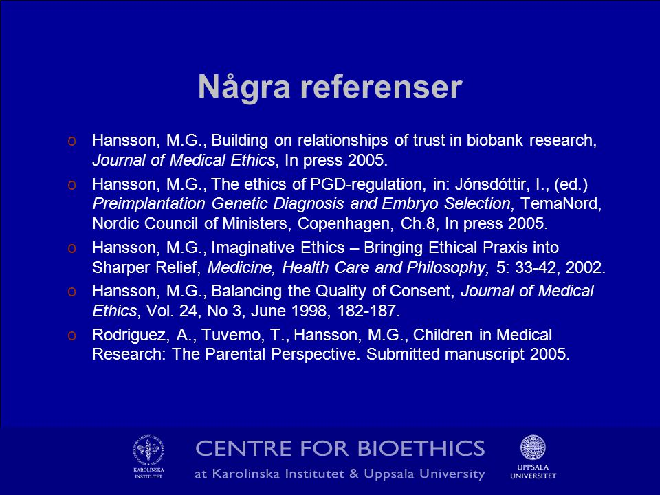 Några referenser oHansson, M.G., Building on relationships of trust in biobank research, Journal of Medical Ethics, In press 2005.