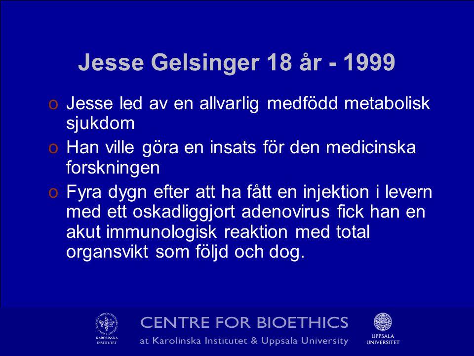 Jesse Gelsinger 18 år - 1999 oJesse led av en allvarlig medfödd metabolisk sjukdom oHan ville göra en insats för den medicinska forskningen oFyra dygn efter att ha fått en injektion i levern med ett oskadliggjort adenovirus fick han en akut immunologisk reaktion med total organsvikt som följd och dog.