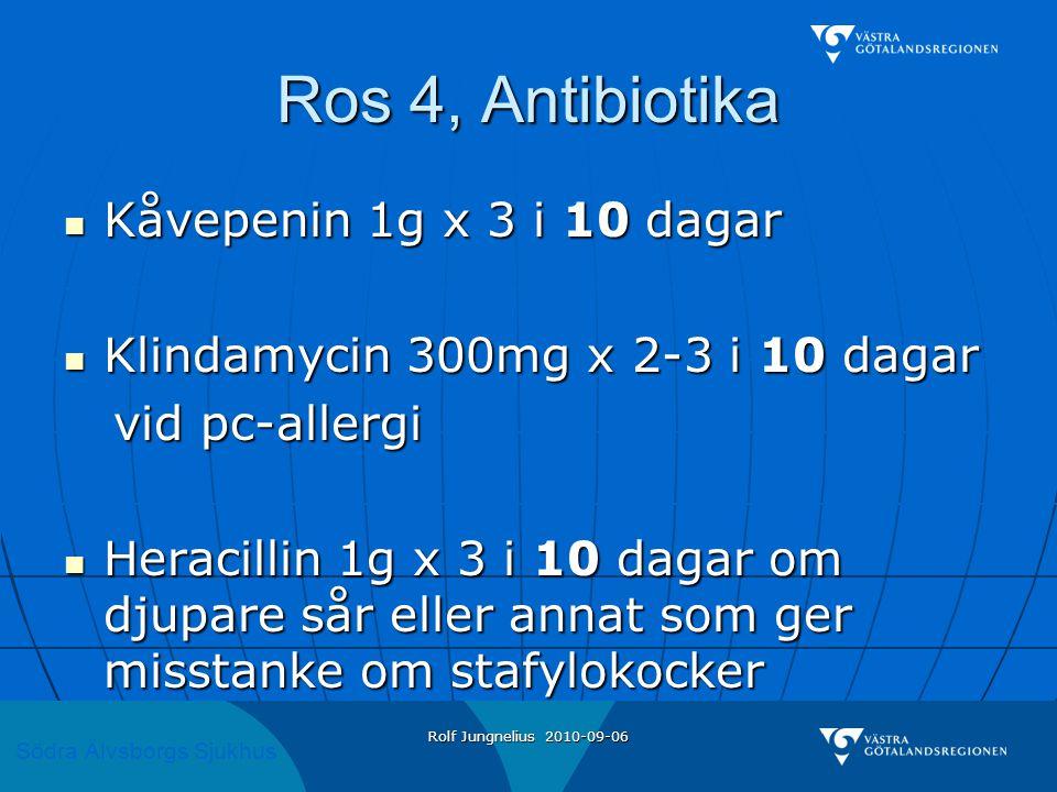 Södra Älvsborgs Sjukhus Rolf Jungnelius 2010-09-06 Ros 4, Antibiotika  Kåvepenin 1g x 3 i 10 dagar  Klindamycin 300mg x 2-3 i 10 dagar vid pc-allerg