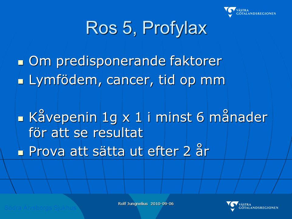 Södra Älvsborgs Sjukhus Rolf Jungnelius 2010-09-06 Ros 5, Profylax  Om predisponerande faktorer  Lymfödem, cancer, tid op mm  Kåvepenin 1g x 1 i mi