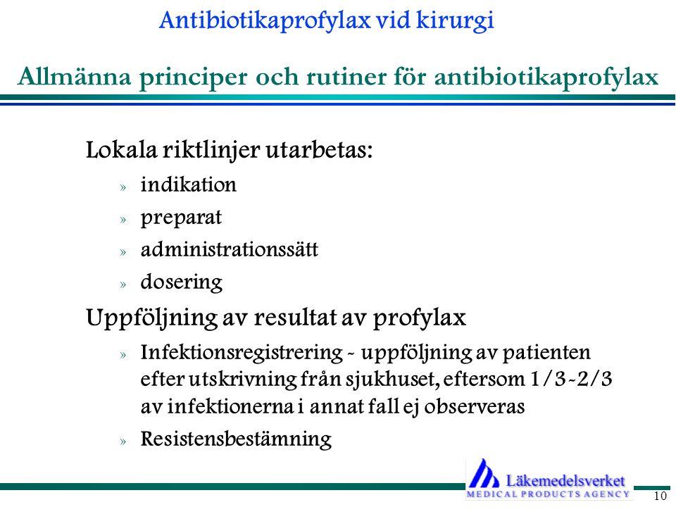 Antibiotikaprofylax vid kirurgi 10 Lokala riktlinjer utarbetas: » indikation » preparat » administrationssätt » dosering Uppföljning av resultat av profylax » Infektionsregistrering - uppföljning av patienten efter utskrivning från sjukhuset, eftersom 1/3-2/3 av infektionerna i annat fall ej observeras » Resistensbestämning Allmänna principer och rutiner för antibiotikaprofylax