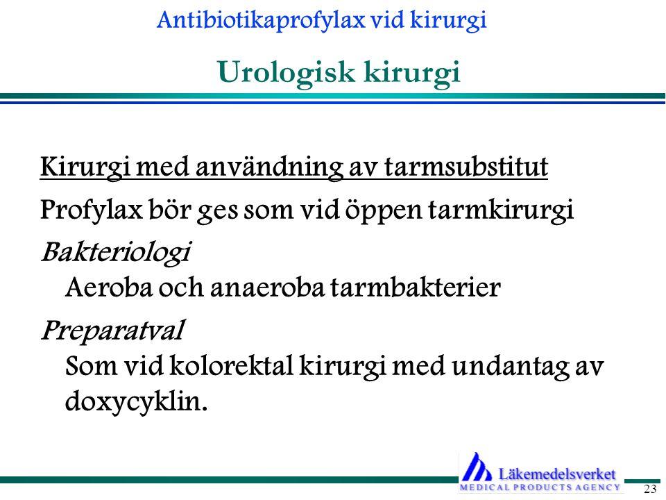 Antibiotikaprofylax vid kirurgi 23 Urologisk kirurgi Kirurgi med användning av tarmsubstitut Profylax bör ges som vid öppen tarmkirurgi Bakteriologi Aeroba och anaeroba tarmbakterier Preparatval Som vid kolorektal kirurgi med undantag av doxycyklin.