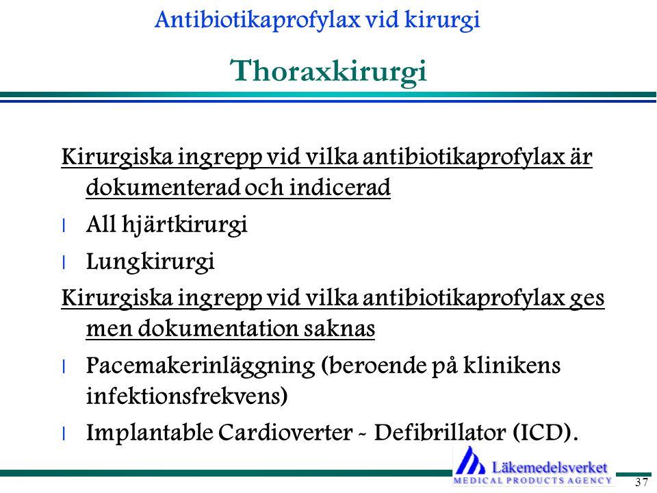 Antibiotikaprofylax vid kirurgi 37 Thoraxkirurgi Kirurgiska ingrepp vid vilka antibiotikaprofylax är dokumenterad och indicerad l All hjärtkirurgi l Lungkirurgi Kirurgiska ingrepp vid vilka antibiotikaprofylax ges men dokumentation saknas l Pacemakerinläggning (beroende på klinikens infektionsfrekvens) l Implantable Cardioverter - Defibrillator (ICD).