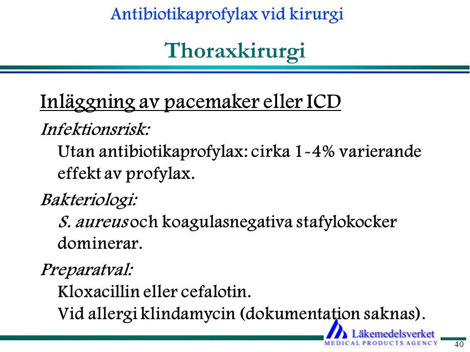 Antibiotikaprofylax vid kirurgi 40 Thoraxkirurgi Inläggning av pacemaker eller ICD Infektionsrisk: Utan antibiotikaprofylax: cirka 1-4% varierande effekt av profylax.
