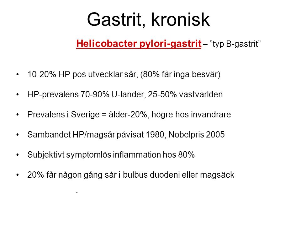 """Gastrit, kronisk Helicobacter pylori-gastrit – """"typ B-gastrit"""" •10-20% HP pos utvecklar sår, (80% får inga besvär) •HP-prevalens 70-90% U-länder, 25-5"""