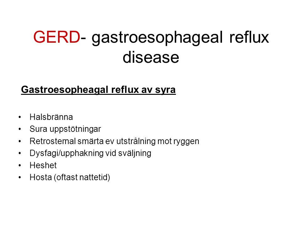 GERD- gastroesophageal reflux disease Gastroesopheagal reflux av syra •Halsbränna •Sura uppstötningar •Retrosternal smärta ev utstrålning mot ryggen •