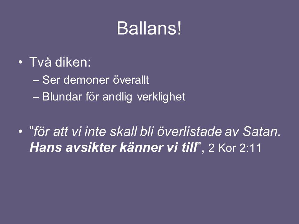 """Ballans! •Två diken: –Ser demoner överallt –Blundar för andlig verklighet •""""för att vi inte skall bli överlistade av Satan. Hans avsikter känner vi ti"""