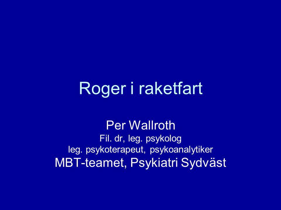 Roger i raketfart Per Wallroth Fil. dr, leg. psykolog leg. psykoterapeut, psykoanalytiker MBT-teamet, Psykiatri Sydväst