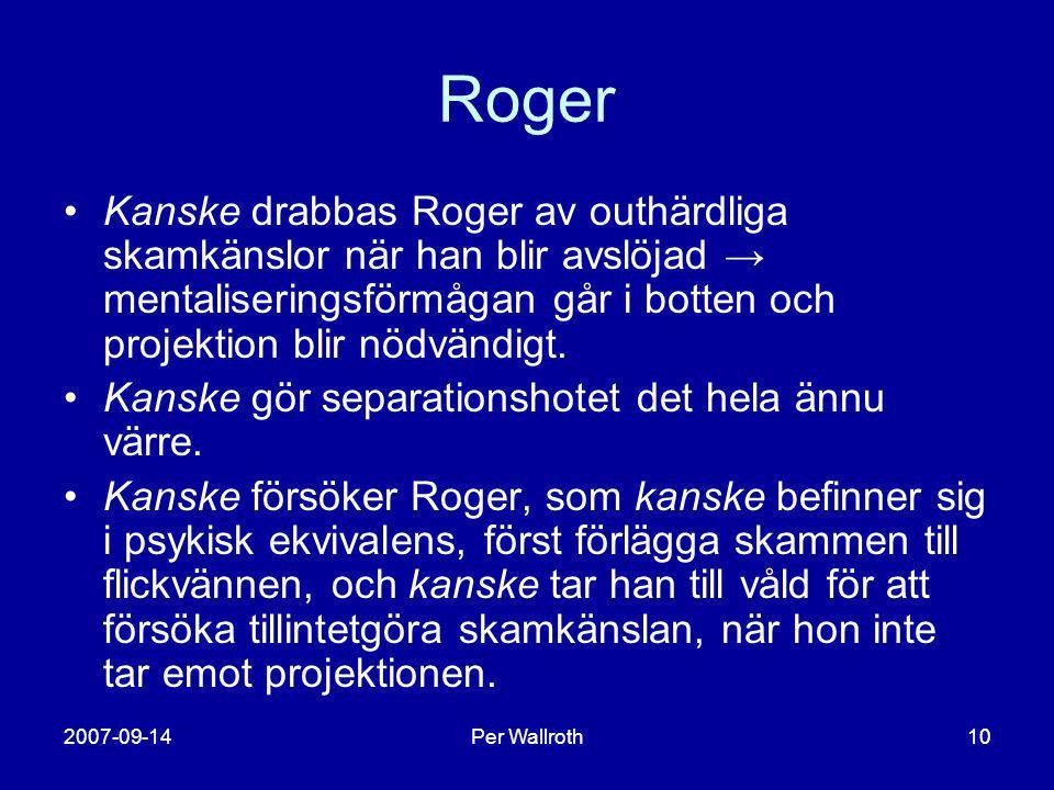 2007-09-14Per Wallroth10 Roger •Kanske drabbas Roger av outhärdliga skamkänslor när han blir avslöjad → mentaliseringsförmågan går i botten och projek
