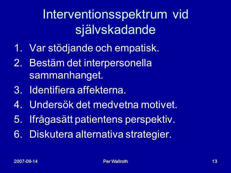 2007-09-14Per Wallroth13 Interventionsspektrum vid självskadande 1.Var stödjande och empatisk. 2.Bestäm det interpersonella sammanhanget. 3.Identifier