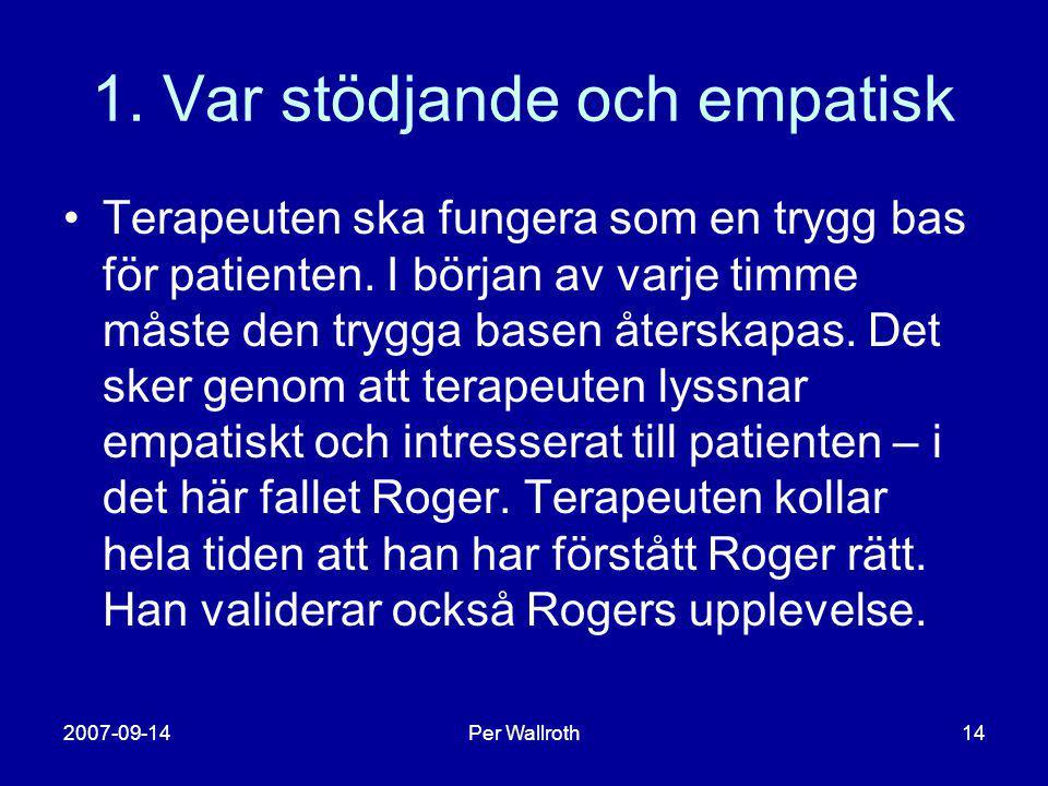 2007-09-14Per Wallroth14 1. Var stödjande och empatisk •Terapeuten ska fungera som en trygg bas för patienten. I början av varje timme måste den trygg