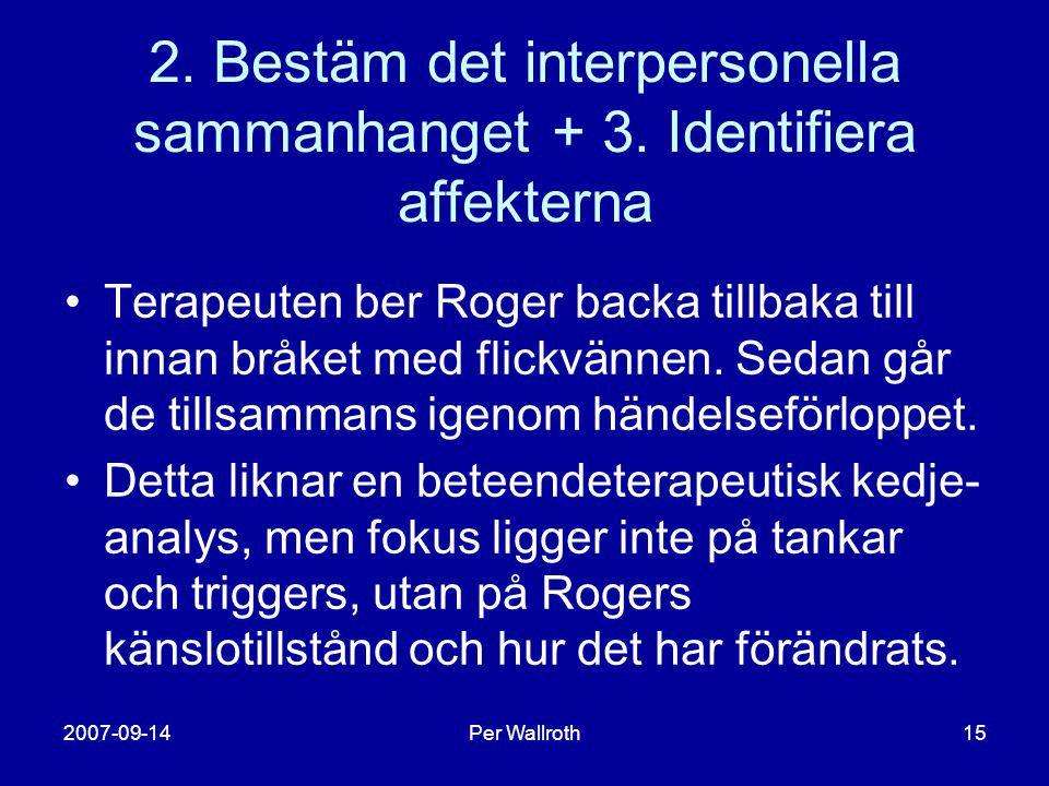 2007-09-14Per Wallroth15 2. Bestäm det interpersonella sammanhanget + 3. Identifiera affekterna •Terapeuten ber Roger backa tillbaka till innan bråket