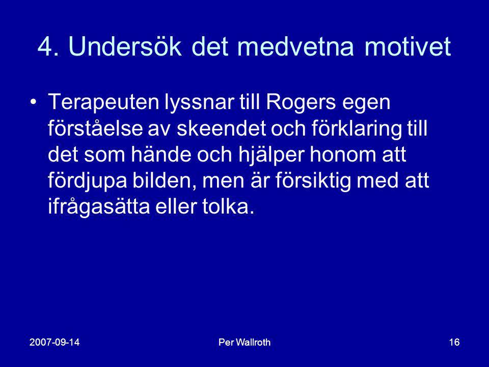 2007-09-14Per Wallroth16 4. Undersök det medvetna motivet •Terapeuten lyssnar till Rogers egen förståelse av skeendet och förklaring till det som händ