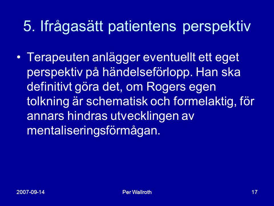 2007-09-14Per Wallroth17 5. Ifrågasätt patientens perspektiv •Terapeuten anlägger eventuellt ett eget perspektiv på händelseförlopp. Han ska definitiv