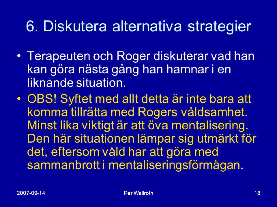 2007-09-14Per Wallroth18 6. Diskutera alternativa strategier •Terapeuten och Roger diskuterar vad han kan göra nästa gång han hamnar i en liknande sit