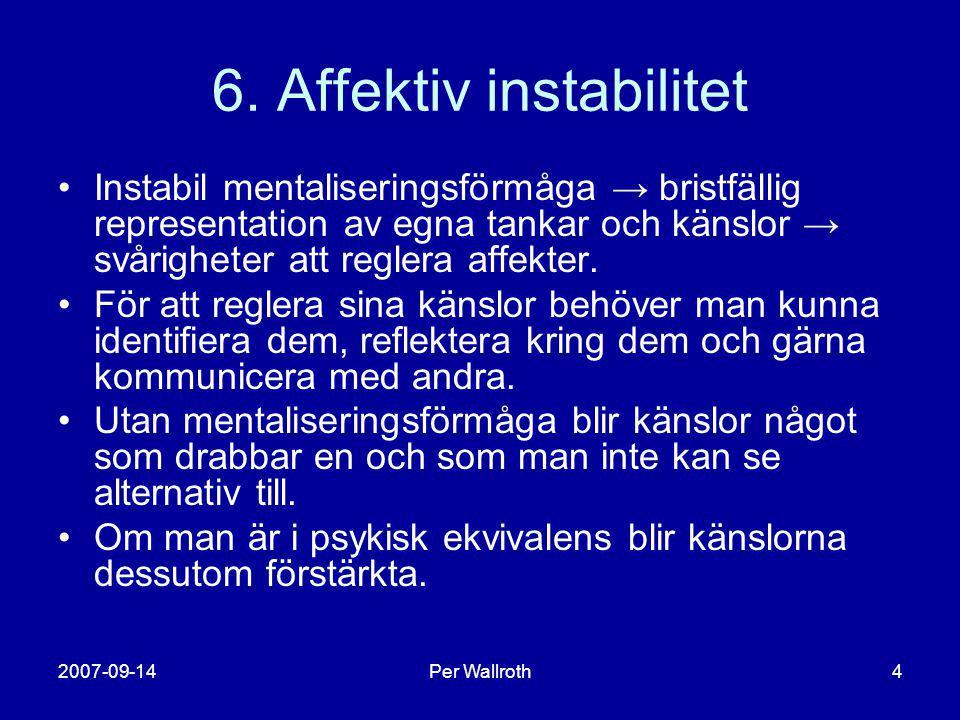 2007-09-14Per Wallroth4 6. Affektiv instabilitet •Instabil mentaliseringsförmåga → bristfällig representation av egna tankar och känslor → svårigheter